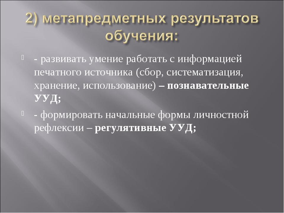 - развивать умение работать с информацией печатного источника (сбор, системат...