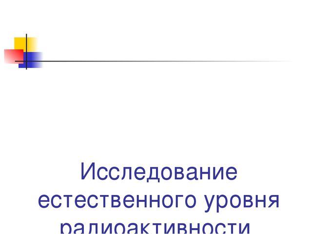 Исследование естественного уровня радиоактивности на территории села Мурзицы