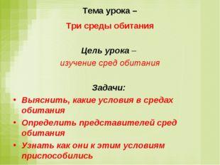 Тема урока – Три среды обитания Цель урока – изучение сред обитания Задачи: В