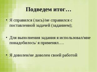 Подведем итог… Я справился (лась)/не справился с поставленной задачей (задани