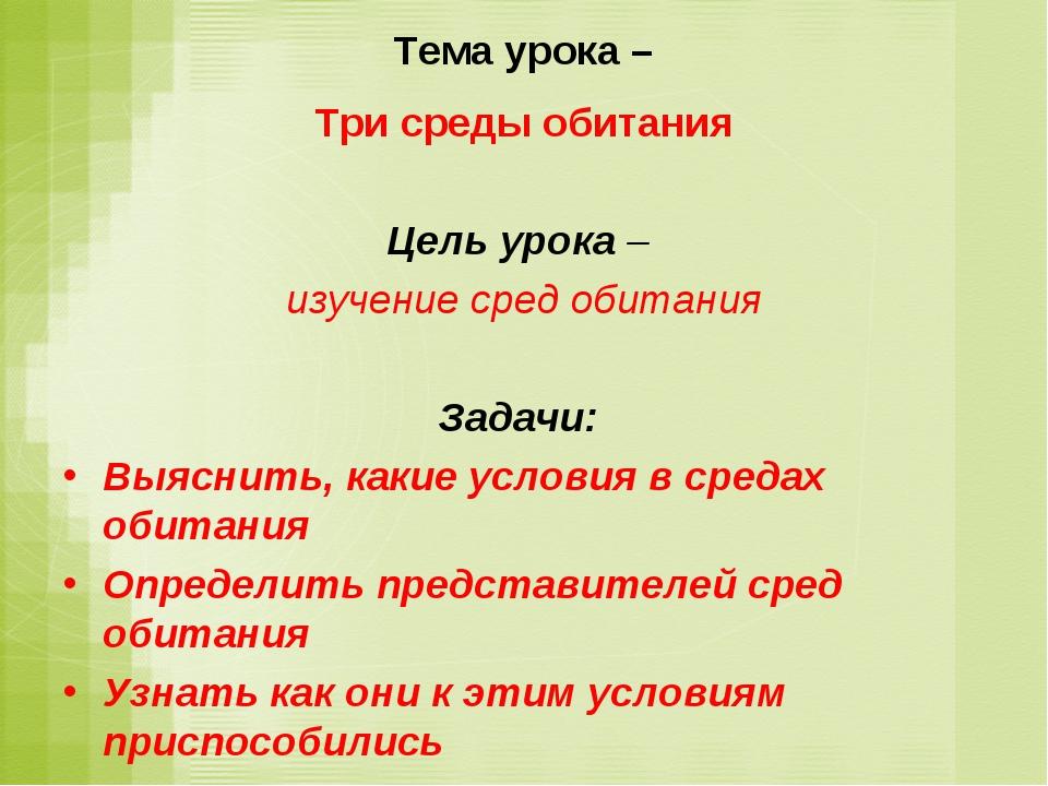 Тема урока – Три среды обитания Цель урока – изучение сред обитания Задачи: В...