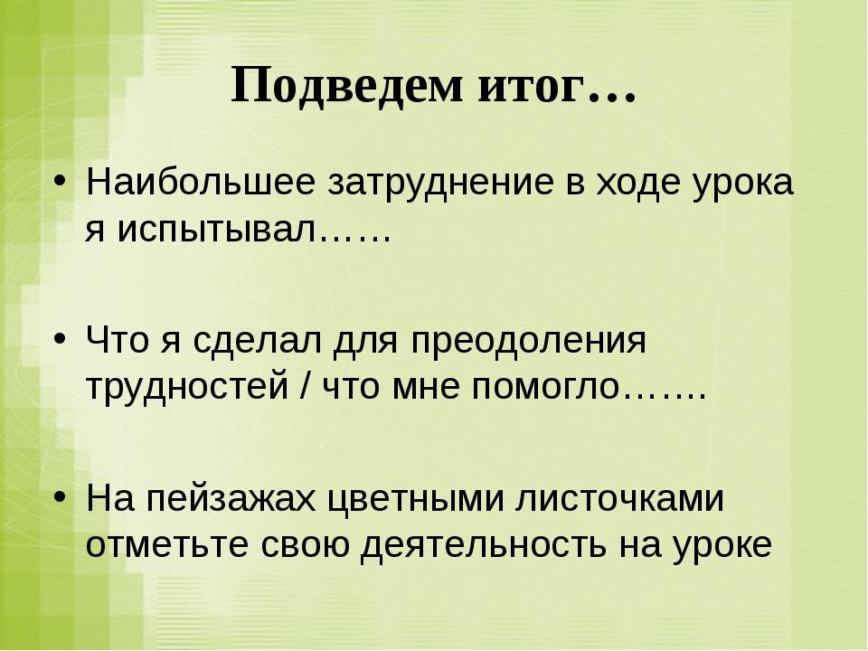 Подведем итог… Наибольшее затруднение в ходе урока я испытывал…… Что я сделал...