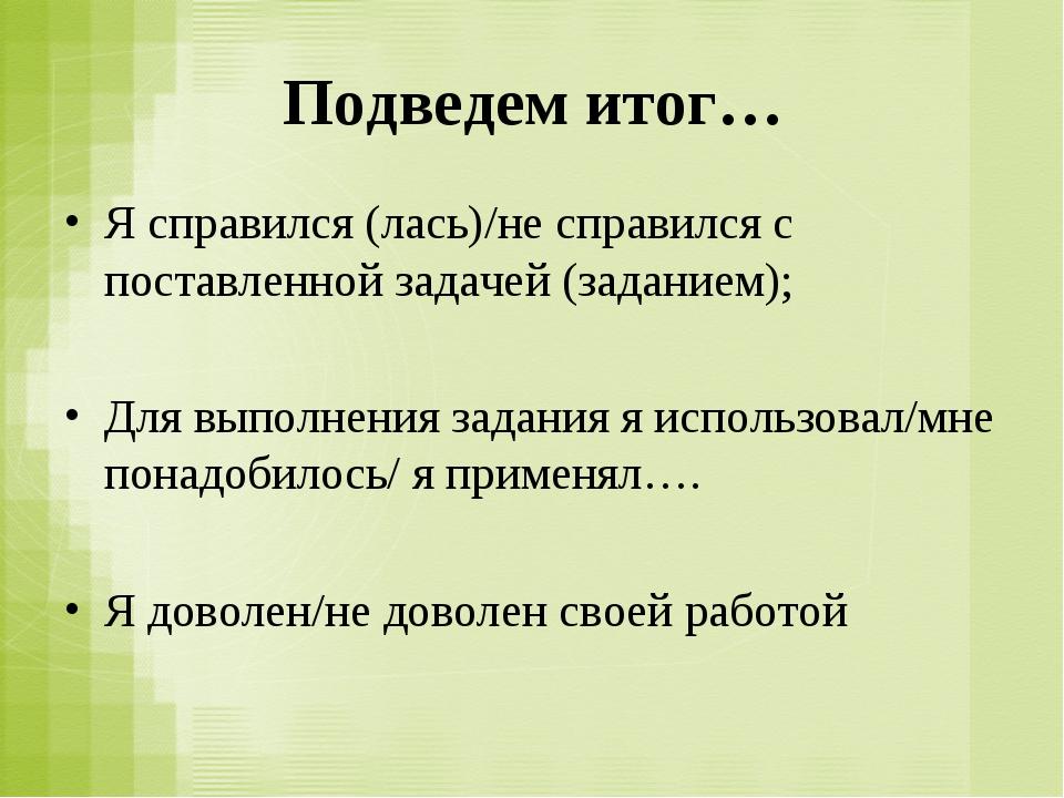 Подведем итог… Я справился (лась)/не справился с поставленной задачей (задани...