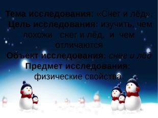 Тема исследования:«Снег и лёд». Цель исследования:изучить, чем похожи снег