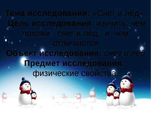 Тема исследования:«Снег и лёд». Цель исследования:изучить, чем похожи снег...