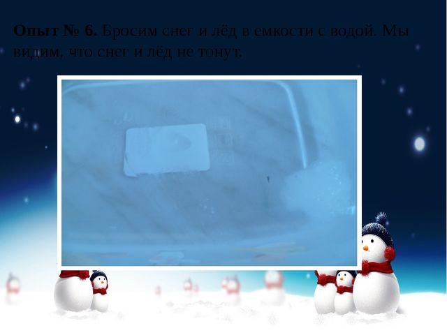 Опыт № 6.Бросим снег и лёд в емкости с водой. Мы видим, что снег и лёд не то...
