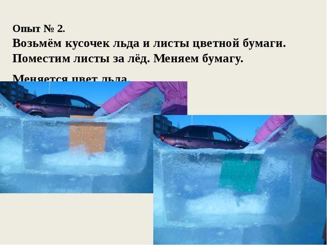 Опыт № 2. Возьмём кусочек льда и листы цветной бумаги. Поместим листы за лёд...