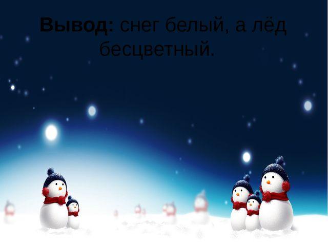 Вывод:снег белый, а лёд бесцветный.