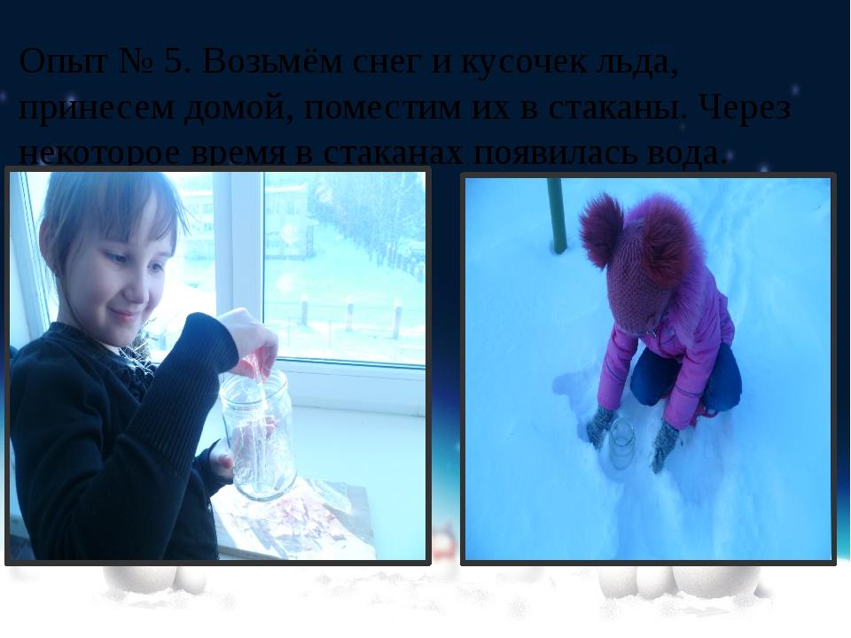 Опыт № 5. Возьмём снег и кусочек льда, принесем домой, поместим их в стаканы....