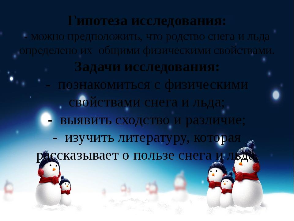 Гипотеза исследования: -можно предположить, что родство снега и льда определ...