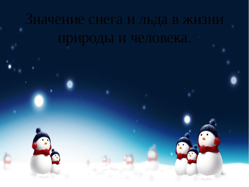 Значение снега и льда в жизни природы и человека.