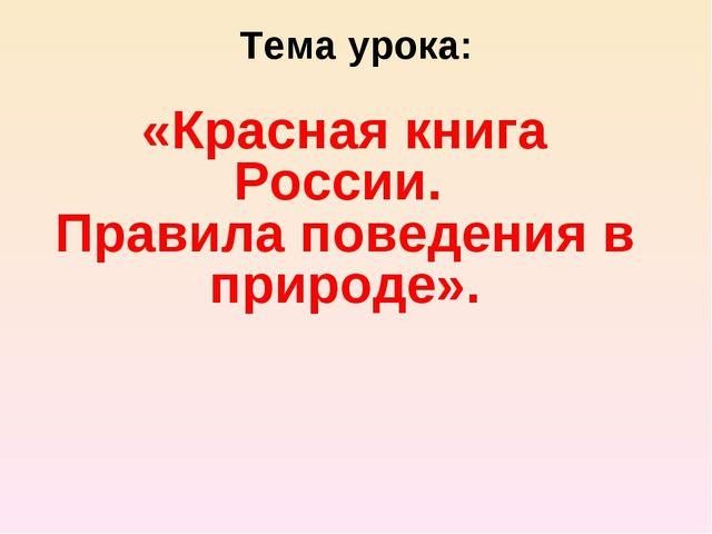 Тема урока: «Красная книга России. Правила поведения в природе».