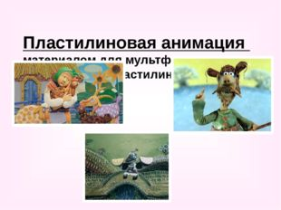 Пластилиновая анимация материалом для мультфильма может послужить пластилин и