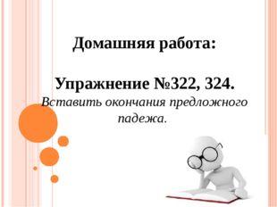 Домашняя работа: Упражнение №322, 324. Вставить окончания предложного падежа.