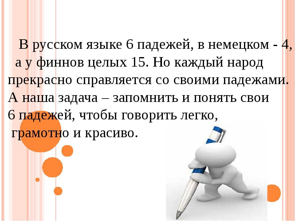 В русском языке 6 падежей, в немецком - 4, а у финнов целых 15. Но каждый на...