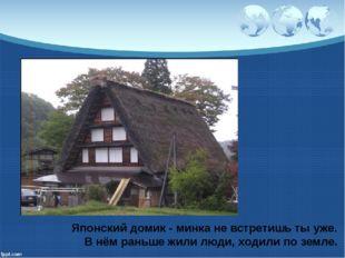 Японский домик - минка не встретишь ты уже. В нём раньше жили люди, ходили по