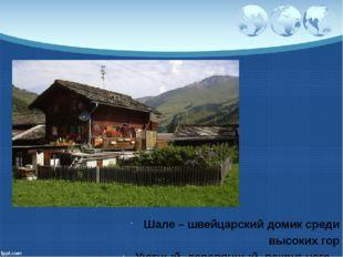 Шале – швейцарский домик среди высоких гор Уютный, деревянный, вокруг него –