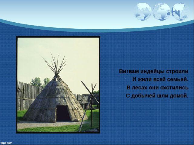 Вигвам индейцы строили И жили всей семьей. В лесах они охотились С добычей шл...