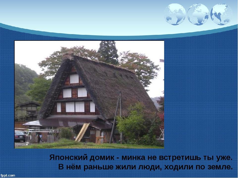 Японский домик - минка не встретишь ты уже. В нём раньше жили люди, ходили по...