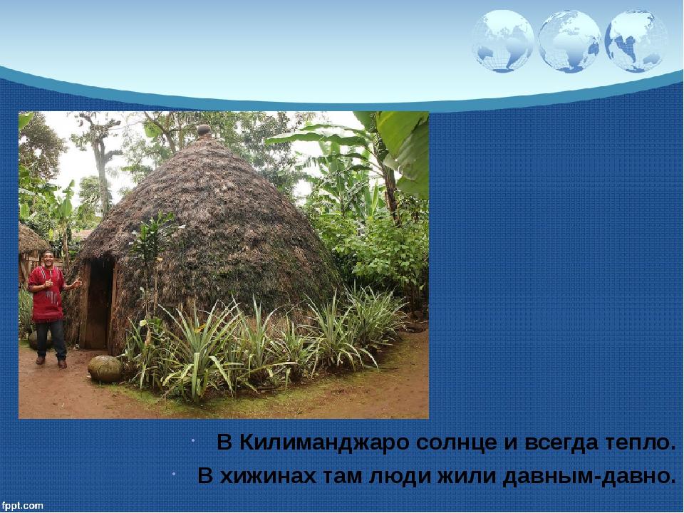 В Килиманджаро солнце и всегда тепло. В хижинах там люди жили давным-давно.