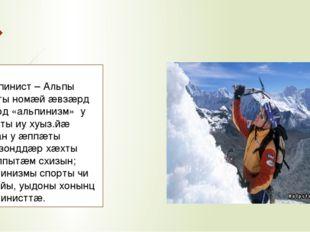 Альпинист – Альпы хæхты номæй æвзæрд дзырд «альпинизм» у спорты иу хуыз.йæ н