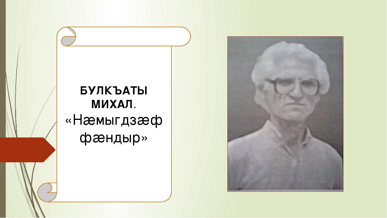 БУЛКЪАТЫ МИХАЛ. «Нæмыгдзæф фæндыр»