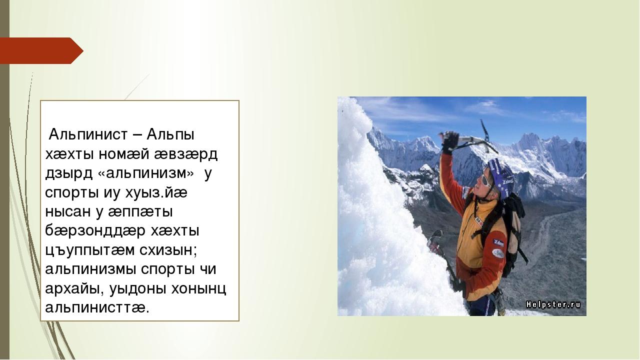 Альпинист – Альпы хæхты номæй æвзæрд дзырд «альпинизм» у спорты иу хуыз.йæ н...