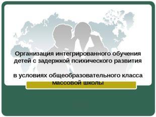 Организация интегрированного обучения детей с задержкой психического развития