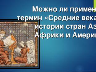 Можно ли применить термин «Средние века» к истории стран Азии, Африки и Амери