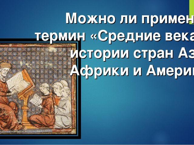 Можно ли применить термин «Средние века» к истории стран Азии, Африки и Амери...