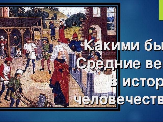 Какими были Средние века в истории человечества?