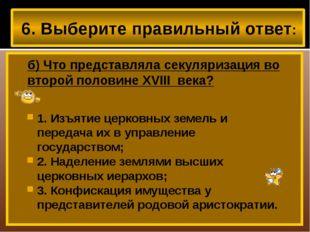 6. Выберите правильный ответ: б) Что представляла секуляризация во второй по