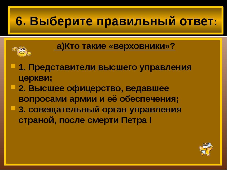 6. Выберите правильный ответ: а)Кто такие «верховники»? 1. Представители выс...