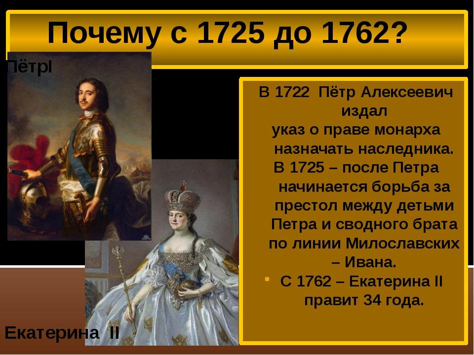 Почему с 1725 до 1762? В 1722 Пётр Алексеевич издал указ о праве монарха наз...