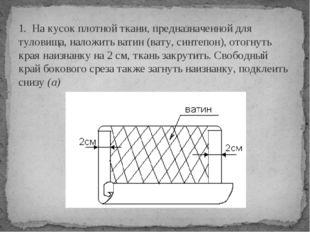 1. На кусок плотной ткани, предназначенной для туловища, наложить ватин (вату