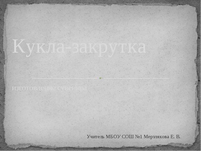 изготовление сувенира Кукла-закрутка Учитель МБОУ СОШ №1 Мерзлякова Е. В.