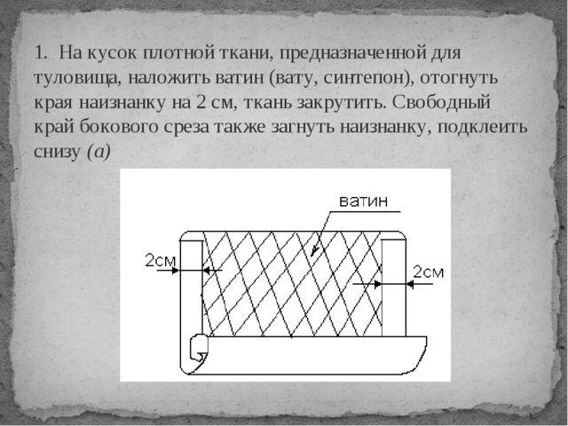 1. На кусок плотной ткани, предназначенной для туловища, наложить ватин (вату...