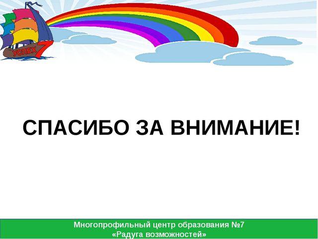 Многопрофильный центр образования №7 «Радуга возможностей» СПАСИБО ЗА ВНИМАН...