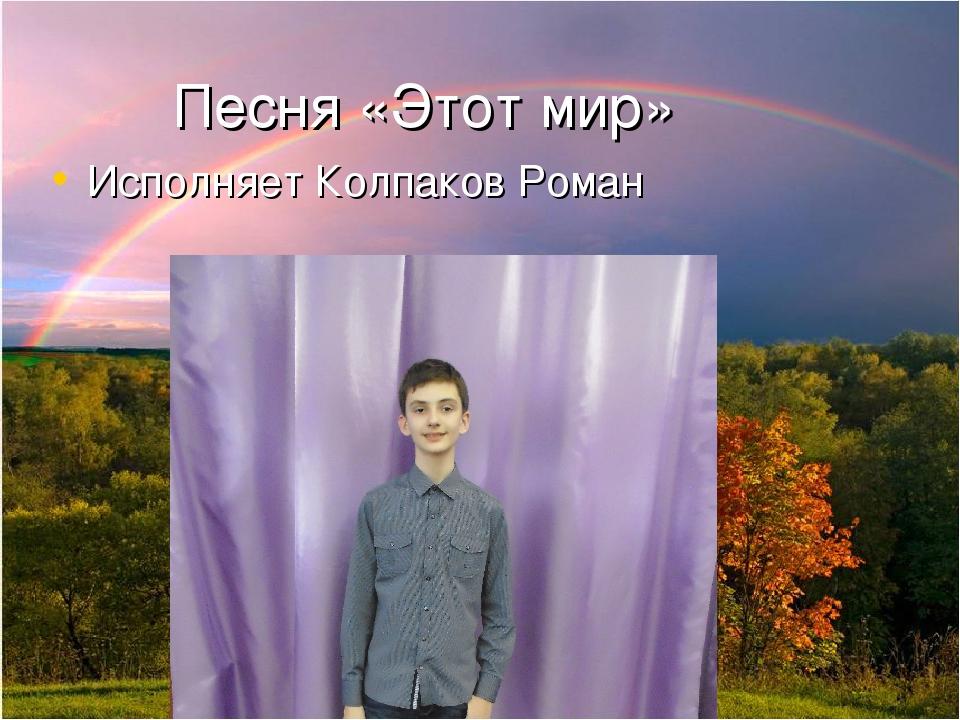 Песня «Этот мир» Исполняет Колпаков Роман