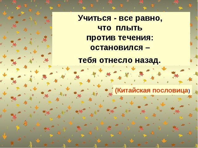 Учиться - все равно, что плыть против течения: остановился – тебя отнесло наз...