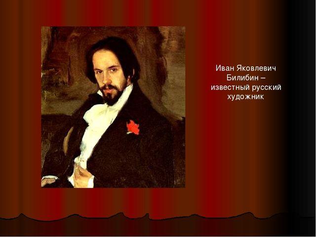 Иван Яковлевич Билибин – известный русский художник