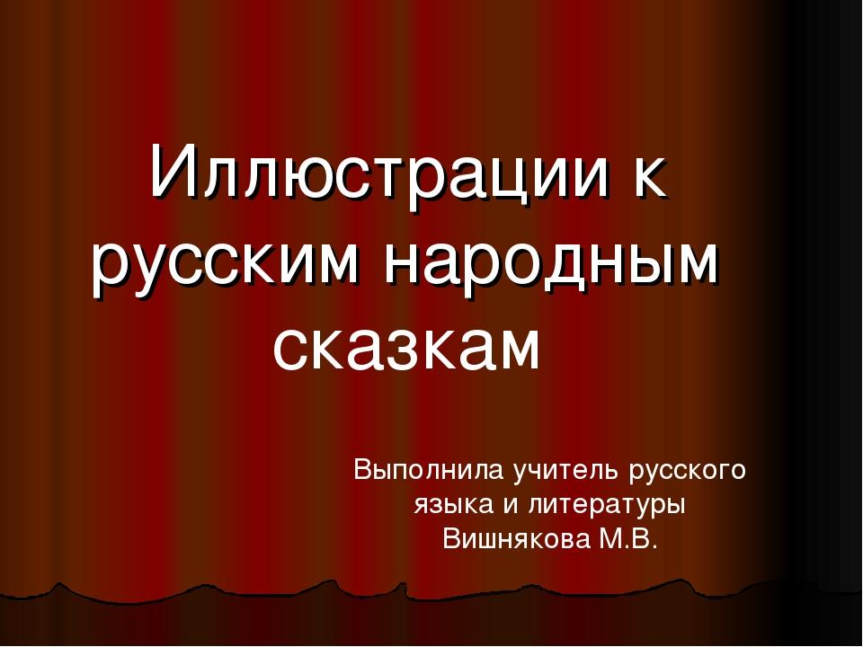 Иллюстрации к русским народным сказкам Выполнила учитель русского языка и лит...