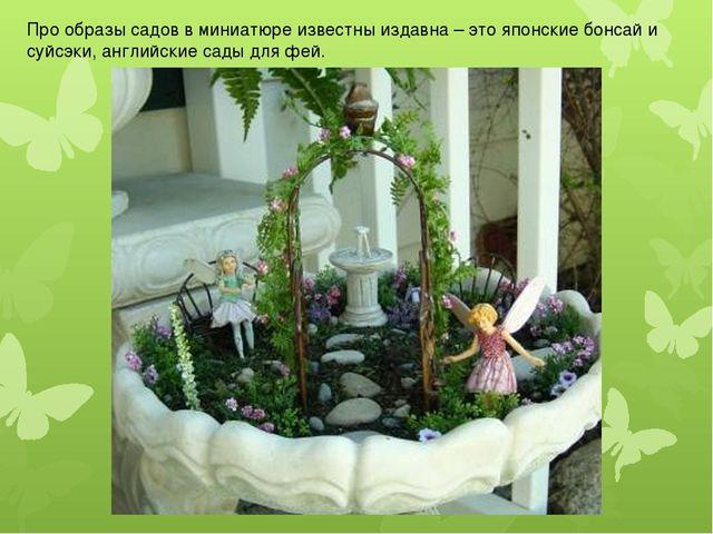 Про образы садов в миниатюре известны издавна – это японские бонсай и суйсэки...