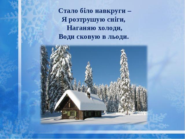 Стало біло навкруги – Я розтрушую сніги, Наганяю холоди, Води сковую в льоди.