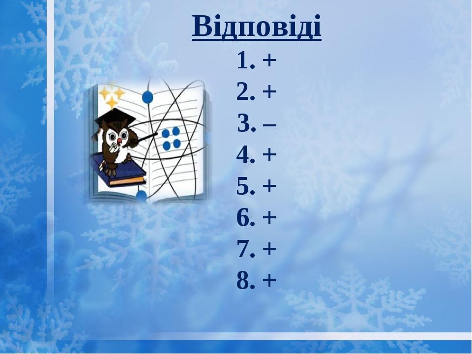 Відповіді 1. + 2. + 3. – 4. + 5. + 6. + 7. + 8. +