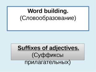 Word building. (Словообразование) Suffixes of adjectives. (Суффиксы прилагате