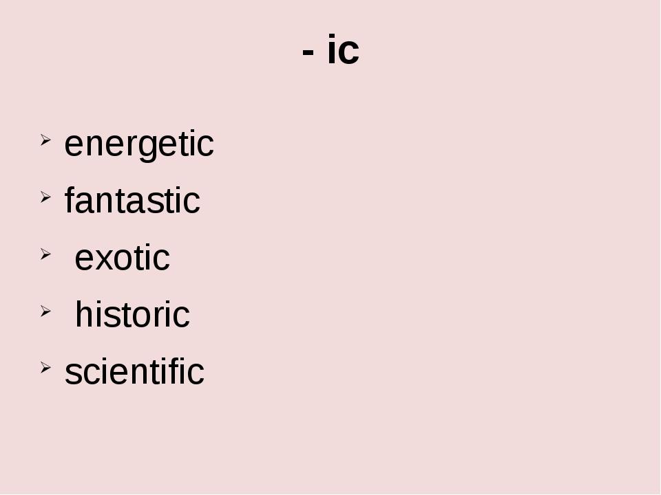 - ic energetic fantastic exotic historic scientific