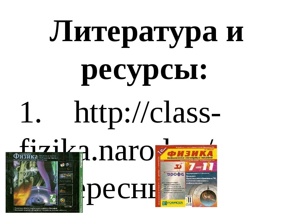 Литература и ресурсы: 1. http://class-fizika.narod.ru/ Интересные материалы...