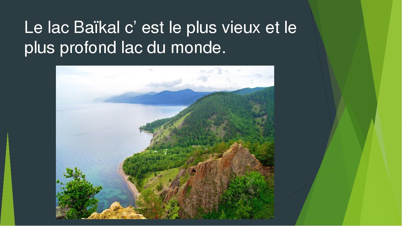 Le lac Baïkal c' est le plus vieux et le plus profond lac du monde.