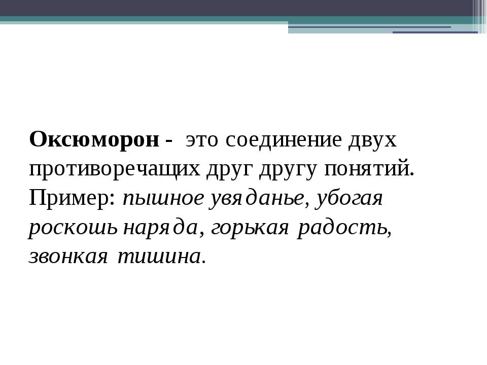 Оксюморон - это соединение двух противоречащих друг другу понятий. Пример: п...